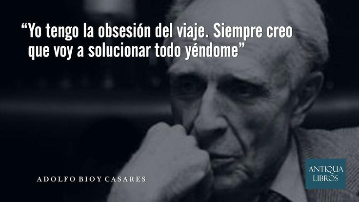 """""""Yo tengo la obsesión del viaje. Siempre creo que voy a solucionar todo yéndome"""", Adolfo Bioy Casares"""