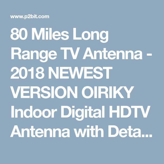 80 Miles Long Range TV Antenna - 2018 NEWEST VERSION OIRIKY Indoor Digital HDTV Antenna with Detachable Amplifier Signal Booster - 13.2FT High Performance Coaxial Cable - Freeview Local Channels - p2bit