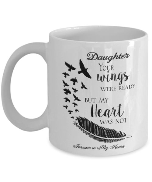 Memorial Gifts Daughter Your Wings Were Ready But My Heart Was Not Forever In My Heart Bereavement Remembrance Gift Coffee mug We create fun coffee mugs that are sure to please the recipient. Tired of boring gifts that don't last? Give a gift that will amuse them for years!A GIFT THEY WILL ADORE - Give them a mug to sh