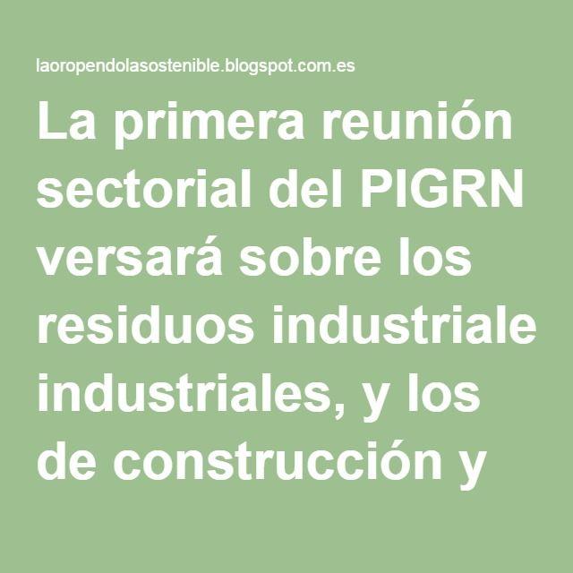La primera reunión sectorial del PIGRN versará sobre los residuos industriales, y los de construcción y demolición