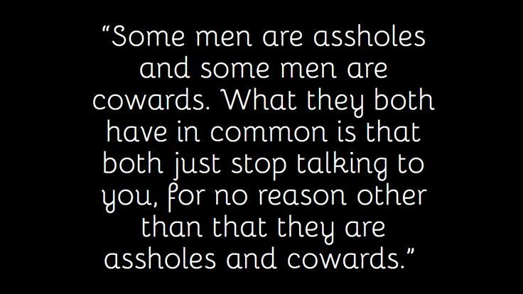 """""""Some men are assholes and some men are cowards. What they both have in common is that both just stops talking to you, for no reason other than that they are assholes and cowards."""""""