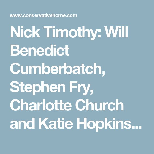 Nick Timothy: Will Benedict Cumberbatch, Stephen Fry, Charlotte Church and Katie Hopkins please shut up? | Conservative Home