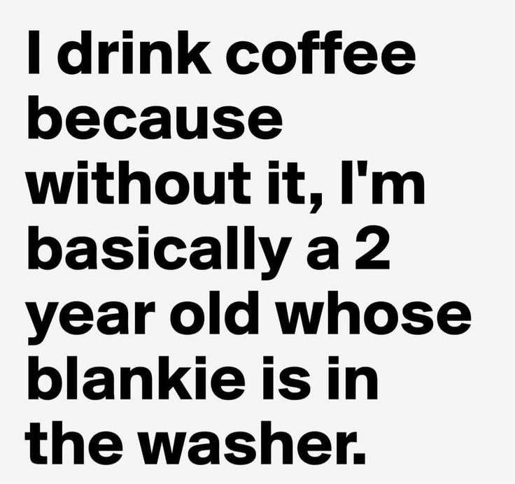 I drink coffee because without it, I'm a 2 year old whose blankie is in the washer.
