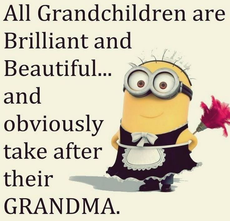 All grandchildren are brilliant and beautiful... and obviously take after their grandma. - minion