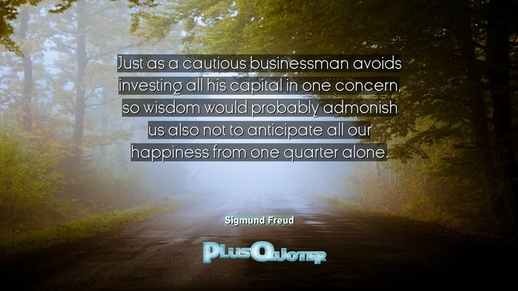 """""""Just as a cautious businessman avoids investing all his capital in one concern, so wisdom would probably admonish us also not to anticipate all our happiness from one quarter alone.""""- Sigmund Freud. Sigmund Freud � biography: Author Profession: Psychologist Nationality: Austrian Born: May 6, 1856 Died: September 23, 1939 Wikipedia : About Sigmund Freud Amazone : Sigmund Freud  #Alone #Also #Anticipate #Businessman #Capital #Cautious #Concern #Happiness #His #Investing"""