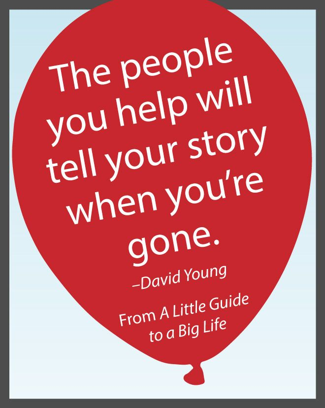 The people you help will tell your story when you're gone. -David Young #ALittleGuide
