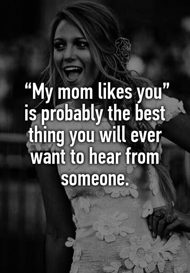 """""""My mom likes you"""" is probably the best thing you will ever want to hear from someone."""