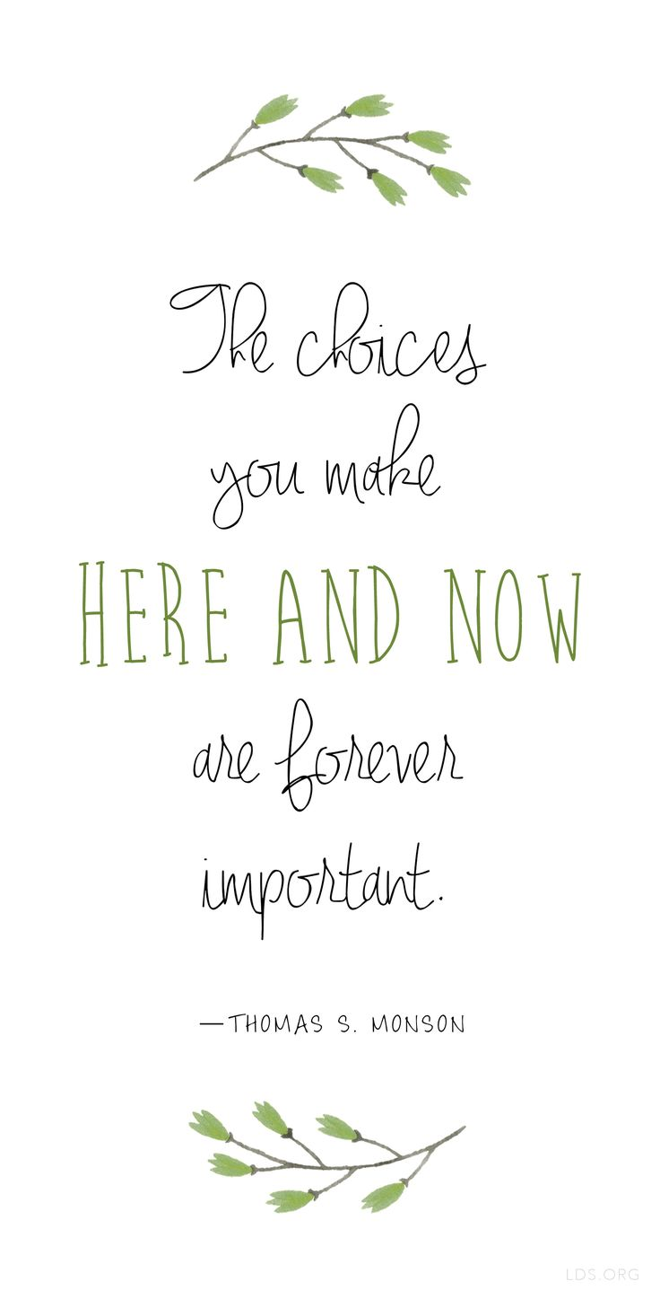 """""""The choices you make here and now are forever important."""" —Thomas S. Monson"""