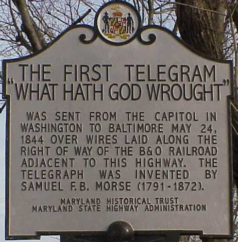 "The First Telegram ""What Hath God Wrought"" was sent from the capitol in Washington to Baltimore May 24, 1844 over wires laid along the right of way of the BO Railroad adjacent to this highway. The telegraph was invented by Samuel Morse (1791-1872)."