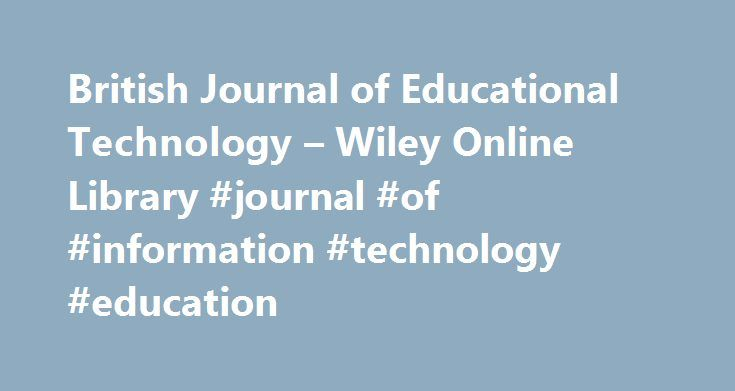 British Journal of Educational Technology – Wiley Online Library #journal #of #information #technology #education http://new-zealand.remmont.com/british-journal-of-educational-technology-wiley-online-library-journal-of-information-technology-education/  # British Journal of Educational Technology BJET Policy Infographics Best EdTech Paper Award at BERA Annual Conference, 2016 We are delighted to announce that the winner of the 2016 Best EdTech Paper Award is Dr Louis Major of the University…