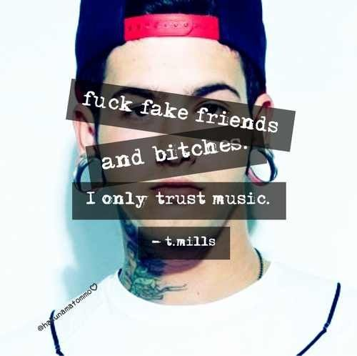 Fuck fake friends and bitches. I only trust music.