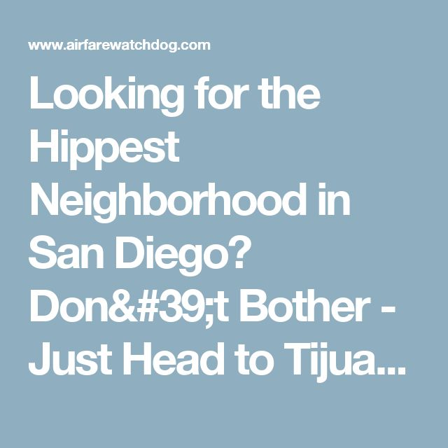 Looking for the Hippest Neighborhood in San Diego? Don't Bother - Just Head to Tijuana - Blog - Airfarewatchdog