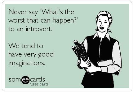 "Never say ""What's the worst that can happen?"" to an introvert.  We tend to have very good imaginations."