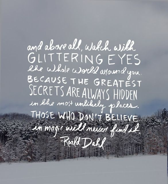 roald dahl / and above all watch with glittering eyes the whole world around you because the greatest secrets are always hidden in the most unlikely places. those who don't believe in magic will never find it.