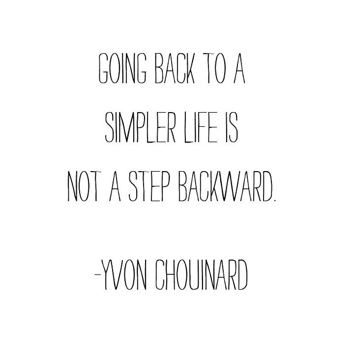 """Going back to a simpler life is not a step backward."" - Yvon Chouinard"