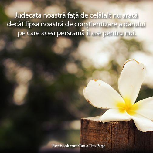 Judecata noastră față de celălalt nu arată decât lipsa noastră de conștientizare a darului pe care acea persoană îl are pentru noi. http://facebook.com/Tania.Tita.Page