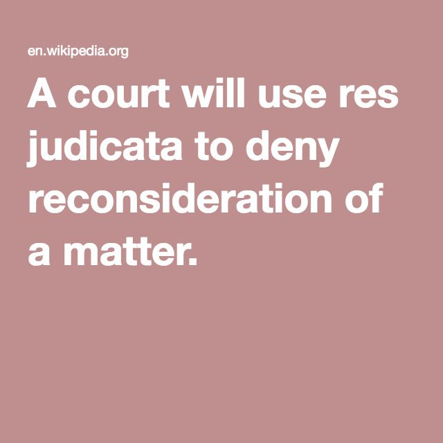 A court will use res judicata to deny reconsideration of a matter.