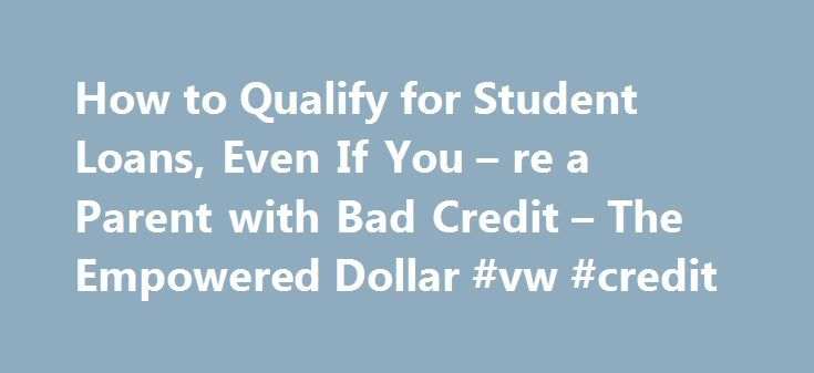 How to Qualify for Student Loans, Even If You – re a Parent with Bad Credit – The Empowered Dollar #vw #credit http://turkey.remmont.com/how-to-qualify-for-student-loans-even-if-you-re-a-parent-with-bad-credit-the-empowered-dollar-vw-credit/  #private student loans for bad credit # Start here! Get your FREE illustrated money guide I talk a lot on The Empowered Dollar about avoiding student loan debt. It s a very personal subject for me, and I regret some of the decisions I made when I took…