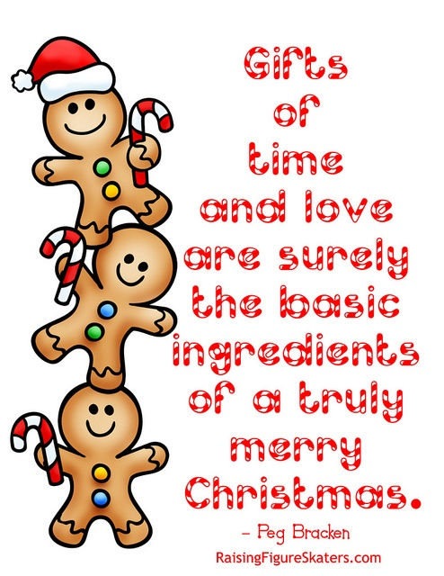 Are you a fan of Christmas quotes? I am! I love the thought-provoking reminders they give about what's really important. Here's a great thought about gifts that's helpful for both adults and kids to keep in mind. There's also a word art freebie (without watermark) at http://raisingfigureskaters.com/2012/12/05/the-basic-ingredients-of-a-truly-merry-christmas-word-art-freebie/#