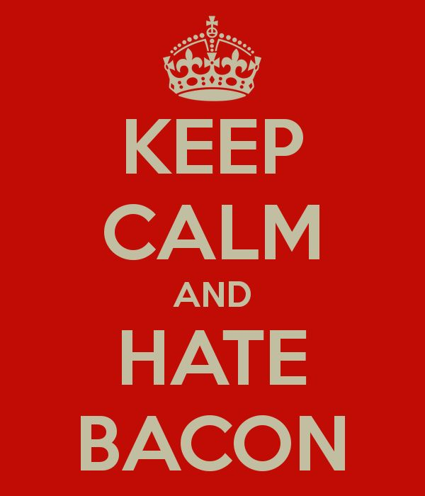 KEEP CALM AND HATE BACON ~ Damned, pleasantly surprised by how many other bacon haters there are too.