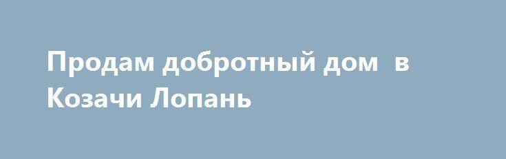 Продам добротный дом  в Козачи Лопань http://brandar.net/ru/a/ad/prodam-dobrotnyi-dom-v-kozachi-lopan/  Продам дом  53кв.м 4 комнаты, кухня, с красного кирпича h-2.7 в доме вода, гараж , дом  с газом , погреб , сарай, участок 15 соток. До д\ж 15 минут