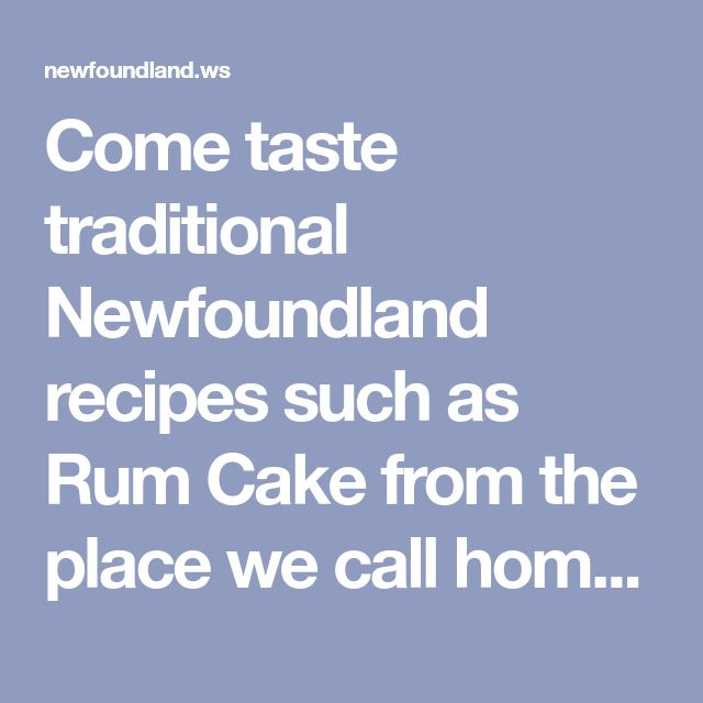 Come taste traditional Newfoundland recipes such as Rum Cake from the place we call home. We only have the traditional Newfoundland recipes your mother & grandmother use to make!