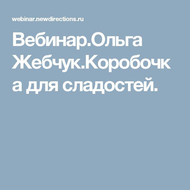 Вебинар.Ольга Жебчук.Коробочка для сладостей.
