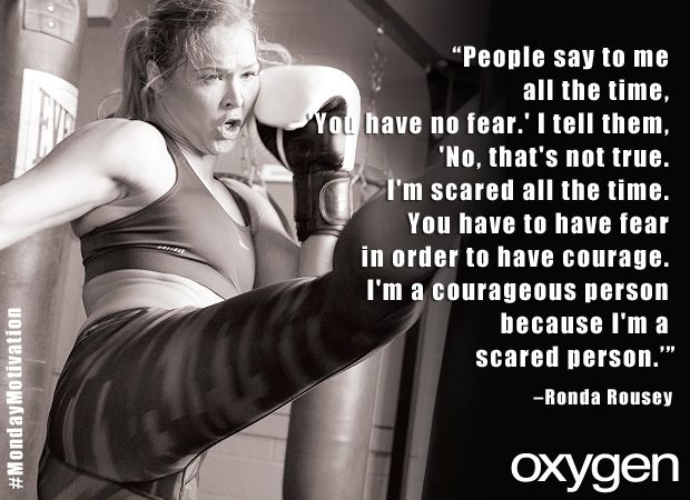 """People say to me all the time, 'You have no fear.' I tell them, 'No, that's not true. I'm scared all the time. You have to have fear in order to have courage. I""m a courageous person because I'm a scared person.'"" -Ronda Rousey"