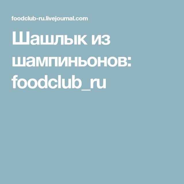 Шашлык из шампиньонов: foodclub_ru