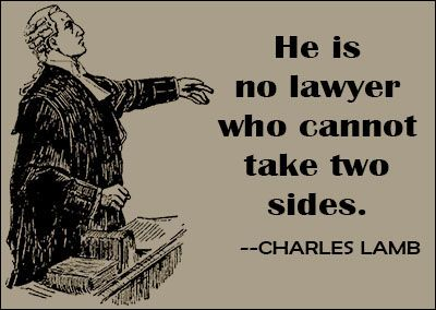 """He is no lawyer who cannot take two sides."" Charles Lamb. A helpful trick for new lawyers: argue with yourself against any case that you are considering taking before you take it. It will give you a good idea of the case's strengths and weaknesses."