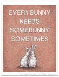 EveryBunny needs SomeBunny sometime.....