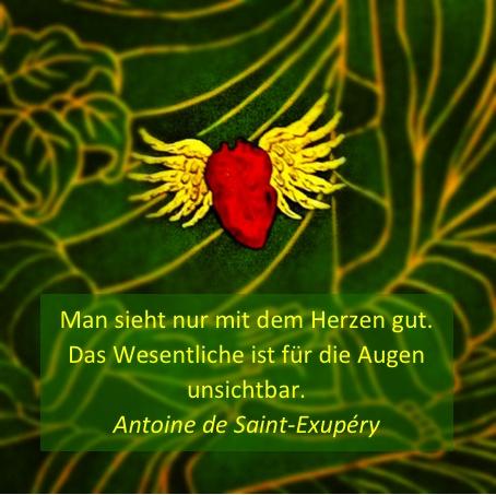 """""""Man sieht nur mit dem Herzen gut. Das Wesentliche ist für die Augen unsichtbar.""""  Antoine de Saint-Exupéry"""