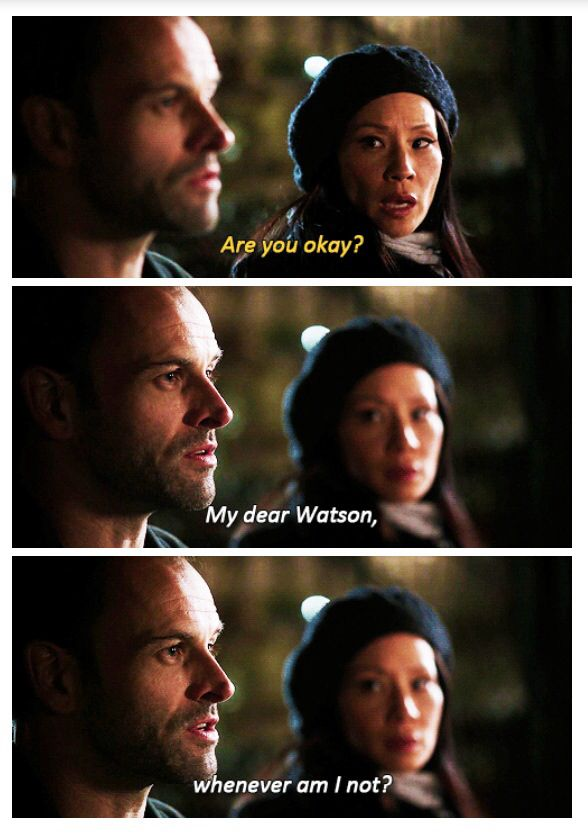 Joan: Are you okay? Sherlock: My dear Watson...whenever am I not...?