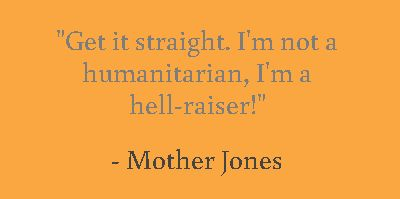 """Activist Mother Jones, correcting the person who introduced her before a speech as a """"great humanitarian."""""""