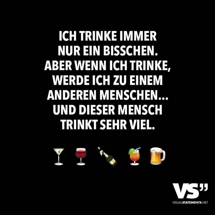 Ich trinke immer nur ein bisschen. Aber wenn ich trinke, werde ich zu einem anderen Menschen...Und dieser Mensch trinkt sehr viel.