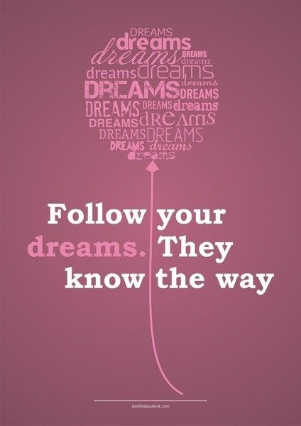 Follow your dreams. They know they way.