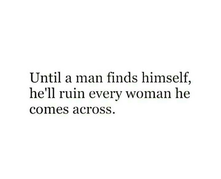 Until a man finds himself, he'll ruin every woman he comes across.
