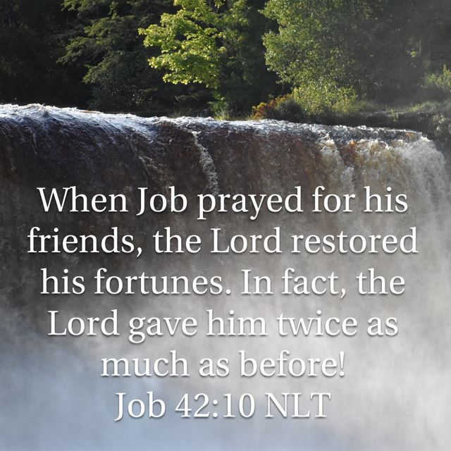 Job 42:10 NLT  10 When Job prayed for his friends, the LORD restored his fortunes. In fact, the LORD gave him twice as much as before!