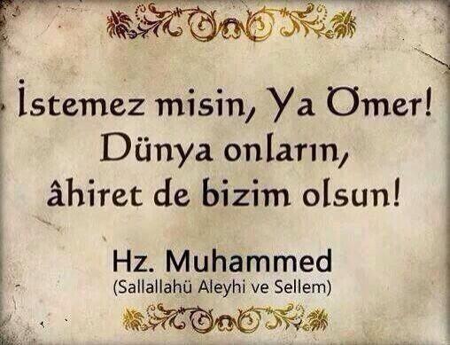 İstemez misin ya Ömer, dünya onların, âhiret de bizim olsun... Hz. Muhammed (s.a.v.)