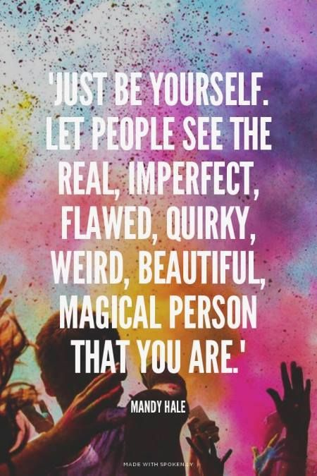 Just be yourself. Let people see the real, imperfect, flawed, quirky, weird, beautiful magical person that you are. - Mandy Hale