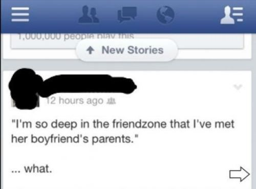 friend zone.....level 9000 I really feel sorry for this guy!...he in that zone forreal like at the point of absolute NO return.