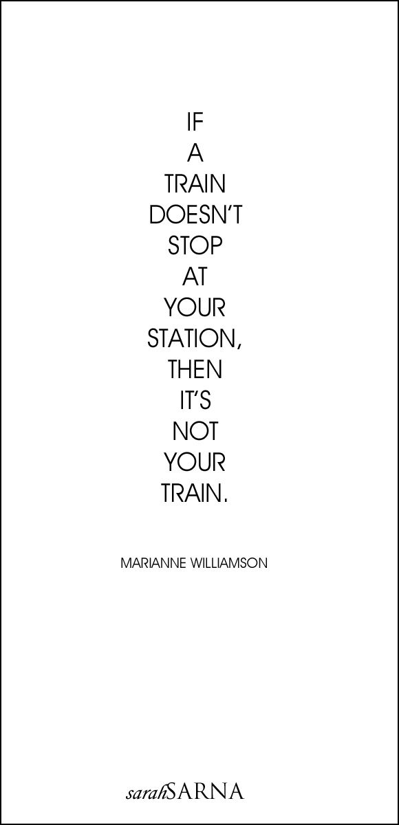 "Quotes, Quoted. ""If a train doesn't stop at your station, then it's not your train."" - Marianne Williamson"