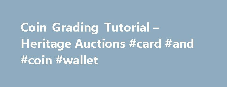Coin Grading Tutorial – Heritage Auctions #card #and #coin #wallet http://coin.remmont.com/coin-grading-tutorial-heritage-auctions-card-and-coin-wallet/  #uncirculated # Coin Grading Tutorial Coin grading is done both by adjectives and on a 1-70 numeric scale, and standards are developed enough that most collectors will be able to agree on how a coin should look given how the coin's grade is described. Coin grades are as follows: Poor (PO-1): Barely recognizable. Large partsRead More