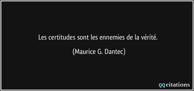 Les certitudes sont les ennemies de la vérité. - Maurice G. Dantec