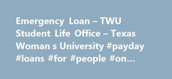 Emergency Loan – TWU Student Life Office – Texas Woman s University #payday #loans #for #people #on #benefits http://loan.remmont.com/emergency-loan-twu-student-life-office-texas-woman-s-university-payday-loans-for-people-on-benefits/  #emergency loan # Emergency Loan The Student Life Emergency Loan Fund is designed to help students with unexpected emergency circumstances. It is not intended to help pay tuition, fees, or books. Additionally, the fund may not be used for payment of university…