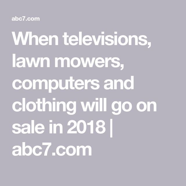 When televisions, lawn mowers, computers and clothing will go on sale in 2018 | abc7.com