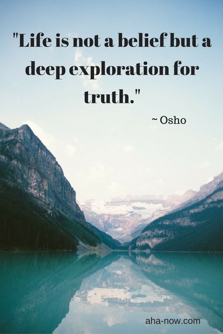 """""""Life is not a belief but a deep exploration for truth."""" ~ Osho"""