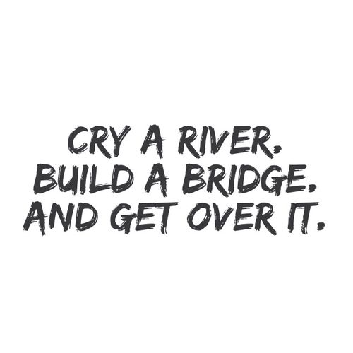 Cry a river, Build a bridge, and Get over it