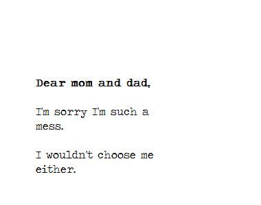 Dear mom and dad, I'm sorry i'm such a mess I wouldn't choose me either