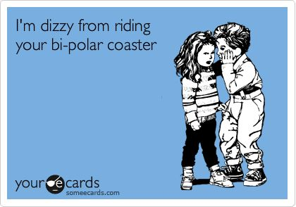 hahaha: Your Cards Ecards, Someecards People, Bipolar Coaster, Mood Swings, Hilarious Ecards, Awesome Ecards, Humor Ecards, I Can Relate, Bipolar Funny
